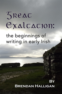 Great Exhaltation:  the beginings of writing in Early Irish by Brendan Halligan